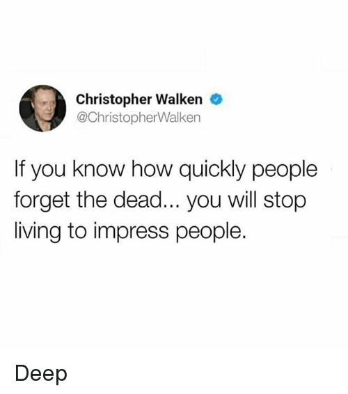 Christopher Walken: Christopher Walken e  @ChristopherWalken  If you know how quickly people  forget the dead... you will stop  living to impress people. Deep