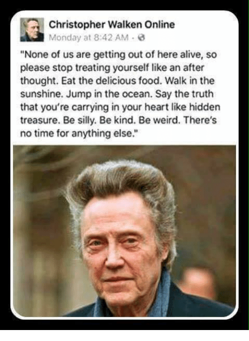 """Christopher Walken: Christopher Walken Online  Monday at 8:42 AM  """"None of us are getting out of here alive, so  please stop treating yourself like an after  thought. Eat the delicious food. Walk in the  sunshine. Jump in the ocean. Say the truth  that you're carrying in your heart like hidden  treasure. Be silly. Be kind. Be weird. There's  no time for anything else."""""""