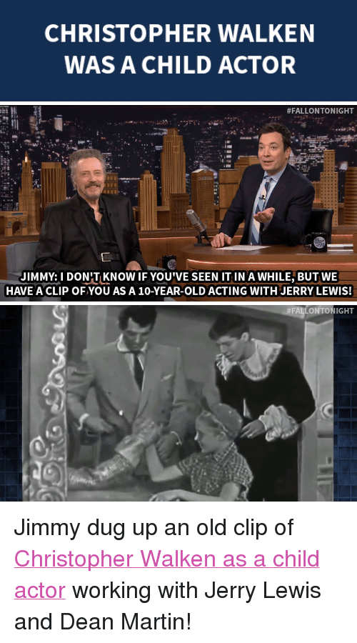 """Christopher Walken: CHRISTOPHER WALKEN  WAS A CHILD ACTOR   #FALLONTONIGHT  JIMMY:1 DON'TKNOW IF YOU'VE SEEN IT IN A WHILE, BUT WE  HAVE A CLIP OFYOU AS A 10-YEAR-OLD ACTING WITH JERRY LEWIS!   <p>Jimmy dug up an old clip of <a href=""""https://www.youtube.com/watch?v=ouVhNWNS4wA&amp;index=1&amp;list=UU8-Th83bH_thdKZDJCrn88g"""" target=""""_blank"""">Christopher Walken as a child actor</a> working with Jerry Lewis and Dean Martin!</p>"""