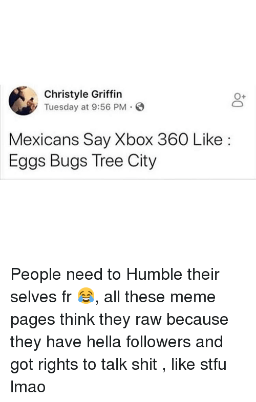 meme pages: Christyle Griffin  Tuesday at 9:56 PM.O  0+  Mexicans Say Xbox 360 Like:  Eggs Bugs Tree City People need to Humble their selves fr 😂, all these meme pages think they raw because they have hella followers and got rights to talk shit , like stfu lmao