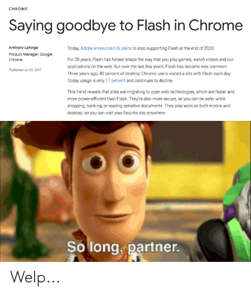 product manager: CHROME  Saying goodbye to Flash in Chrome  Anthony Laforge  Today, Adobe announced its plans to stop supporting Flash at the end of 2020.  Product Manager, Google  For 20 years, Flash has helped shape the way that you play games, watch videos and run  applications on the web. But over the last few years, Flash has become less common  Chrome  Published Jul 25, 2017  Three years ago, B0 percent of desktop Chrome users visited a site with Flash each day  Today usage is only 17 percent and continues to decline.  This trend reveals that sites are migrating to open web technologies, which are faster and  more power-efficient than Flash. They're also more secure, so you can be safer while  shopping, banking, or reading sensitive documents. They also work on both mobile and  desktop, so you can visit your favorite site anywhere.  So long, partner. Welp...