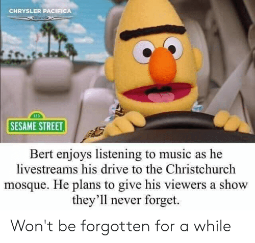 Music, Sesame Street, and Chrysler: CHRYSLER PACIFICA  123  SESAME STREET  Bert enjoys listening to music as he  livestreams his drive to the Christchurch  mosque. He plans to give his viewers a show  they'1l never forget. Won't be forgotten for a while