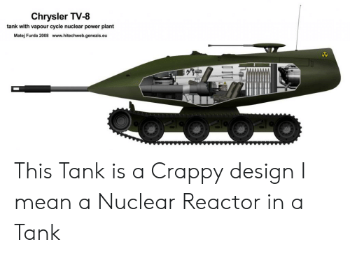 Chrysler, Mean, and Power: Chrysler TV-8  tank with vapour cycle nuclear power plant  Matej Furda 2008 www.hitechweb.genezis.eu This Tank is a Crappy design I mean a Nuclear Reactor in a Tank