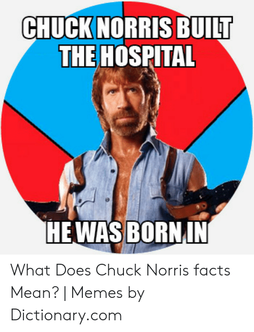 Norris Facts: CHUCK NORRIS BUILT  THE HOSPITAL  HE WAS BORNIN What Does Chuck Norris facts Mean? | Memes by Dictionary.com