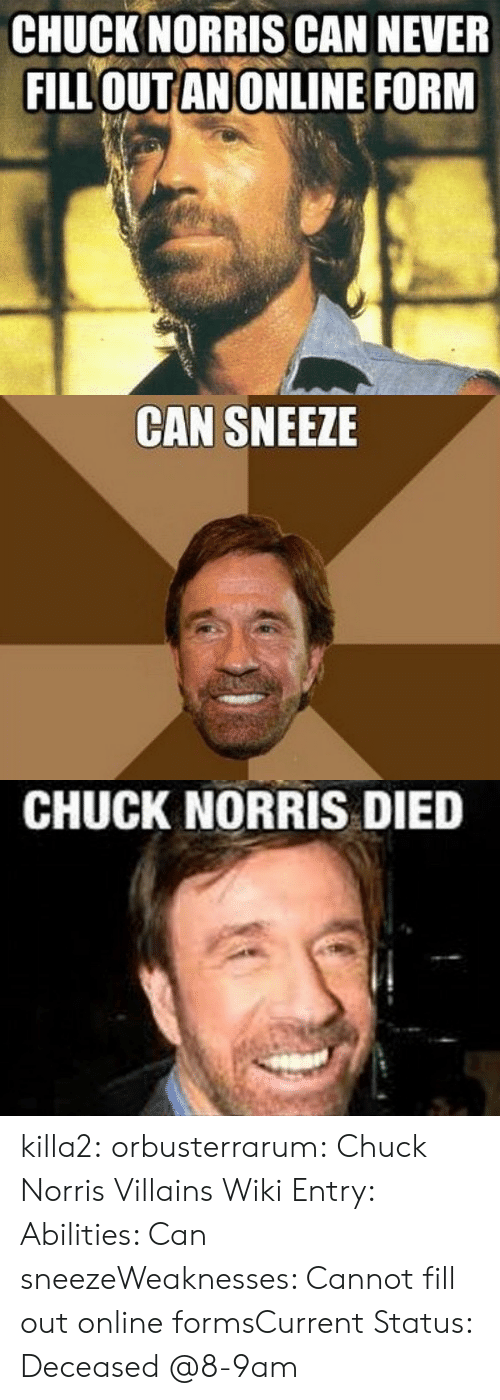 Chuck Norris, Tumblr, and Blog: CHUCK NORRIS CAN NEVER  FILLOUTANONLINE FORM   CAN SNEEZE   CHUCK NORRIS DIED killa2:  orbusterrarum:  Chuck Norris Villains Wiki Entry: Abilities: Can sneezeWeaknesses: Cannot fill out online formsCurrent Status: Deceased   @8-9am