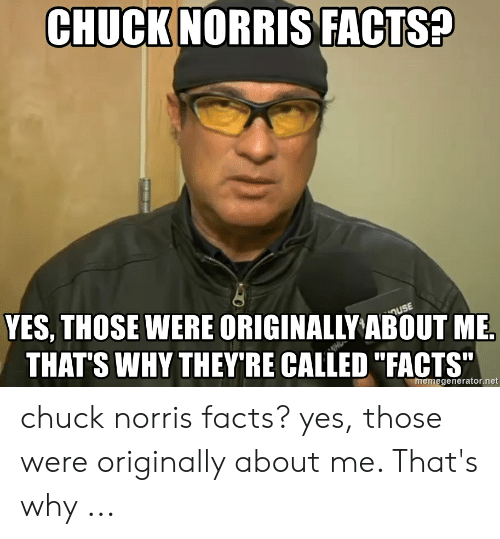 """Chuck Norris, Facts, and Chuck: CHUCK NORRIS FACTS?  YES, THOSE WERE ORIGINALLY ABOUT ME  THAT'S WHY THEY'RE CALLED """"FACTS""""  uSE  H  memegenerator.net chuck norris facts? yes, those were originally about me. That's why ..."""