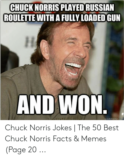 Norris Facts: CHUCK NORRIS PLAYED RUSSIAN  ROULETTE WITH A FULLY LOADED GUN  AND WON.  quickmeme.co  .com Chuck Norris Jokes | The 50 Best Chuck Norris Facts & Memes (Page 20 ...