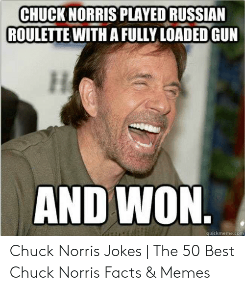 Norris Facts: CHUCK NORRIS PLAYED RUSSIAN  ROULETTE WITH A FULLY LOADED GUN  AND WON.  quickmeme.com Chuck Norris Jokes | The 50 Best Chuck Norris Facts & Memes