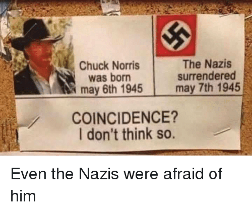 Chuck Norris, Coincidence, and Chuck: Chuck Norris  was born  may 6th 1945  The Nazis  surrendered  may 7th 1945  COINCIDENCE?  I don't think so. Even the Nazis were afraid of him