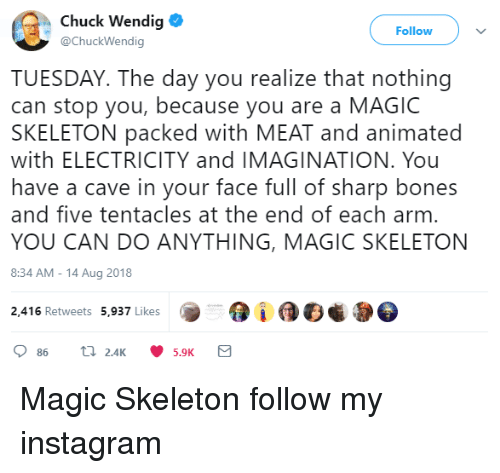 Face Full: Chuck Wendig  @ChuckWendig  Follow  TUESDAY. The day you realize that nothing  can stop you, because you are a MAGIC  SKELETON packed with MEAT and animated  with ELECTRICITY and IMAGINATION. You  have a cave in your face full of sharp bones  and five tentacles at the end of each arm  YOU CAN DO ANYTHING, MAGIC SKELETON  8:34 AM-14 Aug 2018  2,416 Retweets 5,937 Likes  5.9K Magic Skeleton  follow my instagram