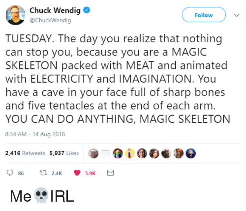 Face Full: Chuck Wendig  @ChuckWendig  Follow  TUESDAY. The day you realize that nothing  can stop you, because you are a MAGIC  SKELETON packed with MEAT and animated  with ELECTRICITY and IMAGINATION. You  have a cave in your face full of sharp bones  and five tentacles at the end of each arm  YOU CAN DO ANYTHING, MAGIC SKELETON  8:34 AM-14 Aug 2018  2,416 Retweets 5,937 Likes  5.9K Me💀IRL