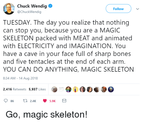 in-your-face: Chuck Wendig  @ChuckWendig  Follow  TUESDAY. The day you realize that nothing  can stop you, because you are a MAGIC  SKELETON packed with MEAT and animated  with ELECTRICITY and IMAGINATION. You  have a cave in your face full of sharp bones  and five tentacles at the end of each arm  YOU CAN DO ANYTHING, MAGIC SKELETON  8:34 AM-14 Aug 2018  2,416 Retweets 5,937 Likes Go, magic skeleton!