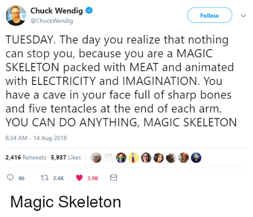 Face Full: Chuck Wendig  @ChuckWendig  Follow  TUESDAY. The day you realize that nothing  can stop you, because you are a MAGIC  SKELETON packed with MEAT and animated  with ELECTRICITY and IMAGINATION. You  have a cave in your face full of sharp bones  and five tentacles at the end of each arm  YOU CAN DO ANYTHING, MAGIC SKELETON  8:34 AM-14 Aug 2018  2,416 Retweets 5,937 Likes  5.9K Magic Skeleton