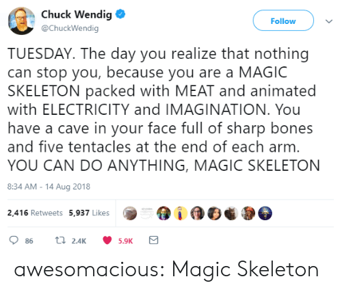 Bones, Tumblr, and Blog: Chuck Wendig  @ChuckWendig  Follow  TUESDAY. The day you realize that nothing  can stop you, because you are a MAGIC  SKELETON packed with MEAT and animated  with ELECTRICITY and IMAGINATION. You  have a cave in your face full of sharp bones  and five tentacles at the end of each arm  YOU CAN DO ANYTHING, MAGIC SKELETON  8:34 AM-14 Aug 2018  2,416 Retweets 5,937 Likes  5.9K awesomacious:  Magic Skeleton