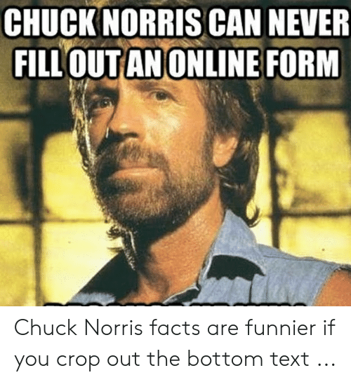 Chuck Norris, Facts, and Text: CHUCKNORRISCAN NEVER  FILL'OUTANONLINE FORM