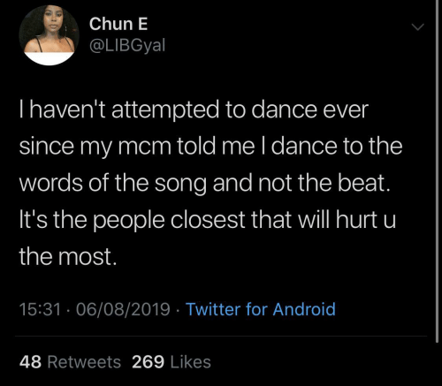 L: Chun E  @LIBGyal  Thaven't attempted to dance ever  since my mcm told me l dance to the  words of the song and not the beat.  It's the people closest that will hurt u  the most.  15:31 · 06/08/2019 · Twitter for Android  48 Retweets 269 Likes