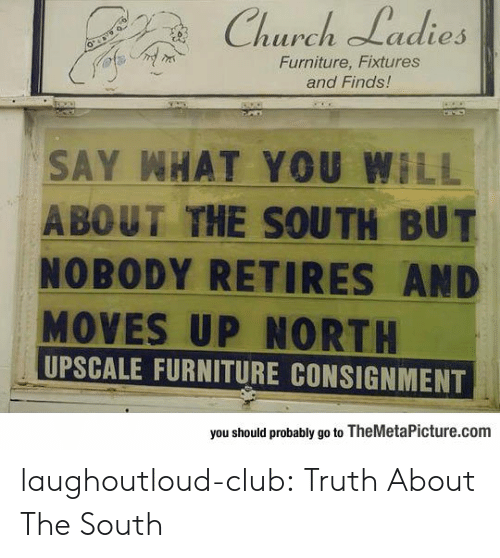 Church, Club, and Tumblr: Church Ladies  Furniture, Fixtures  and Finds!  SAY WHAT YOU WILL  A BOUT THE SOUTH BUT  NOBODY RETIRES AND  MOVES UP NORTH  UPSCALE FURNITURE CONSIGNMENT  you should probably go to TheMetaPicture.com laughoutloud-club:  Truth About The South
