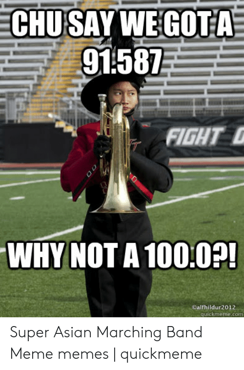 Marching Band Memes: CHUSAY WEGOTA  g1:587  WHY NOTA 100.02!  @alfhildur2012  quickmeme.com Super Asian Marching Band Meme memes | quickmeme