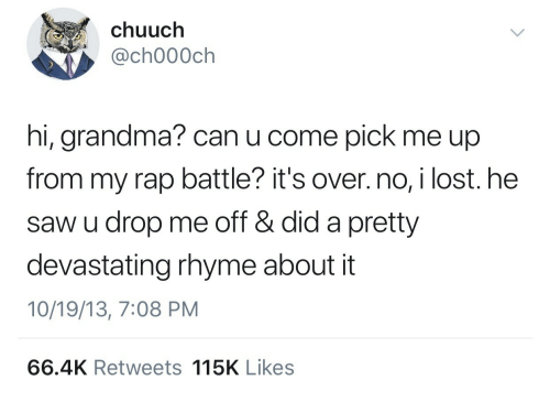 Grandma, Rap, and Rap Battle: chuuch  , @ch000ch  hi, grandma? can u come pick me up  from my rap battle? it's over. no, i lost. he  saw u drop me off & did a pretty  devastating rhyme about it  10/19/13, 7:08 PM  66.4K Retweets 115K Likes