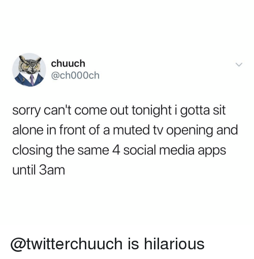 Being Alone, Social Media, and Sorry: chuuch  ,@ch000ch  sorry can't come out tonight i gotta sit  alone in front of a muted tv opening and  closing the same 4 social media apps  until 3am @twitterchuuch is hilarious