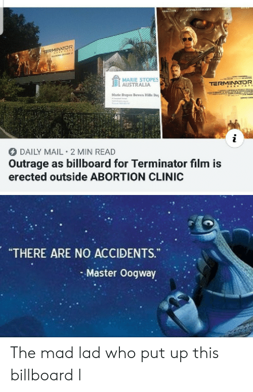 "Clinic: CHWEEN09ER  HAMILTON  TE rss  MARIE STOPES  AUSTRALIA  TERMINATOR  aNANon  co  Marle Stopes Bowen Hills Day  DAILY MAIL 2 MIN READ  Outrage as billboard for Terminator film is  erected outside ABORTION CLINIC  ""THERE ARE NO ACCIDENTS.  Master Oogway The mad lad who put up this billboard l"
