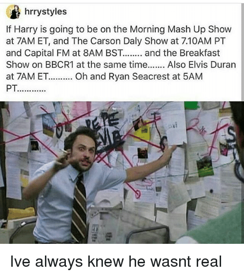 Memes, Ryan Seacrest, and Breakfast: Ci hrrystyles  If Harry is going to be on the Morning Mash Up Show  at 7AM ET, and The Carson Daly Show at 7.10AM PT  and Capital FM at 8AM BST........  and the Breakfast  Show on BBCR1 at the same time  Also Elvis Duran  at 7AM ET.......... Oh and Ryan Seacrest at 5AM Ive always knew he wasnt real