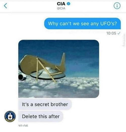 Cia, Brother, and Secret: CIA  @CIA  Why can't we see any UFO's?  10:05  It's a secret brother  Delete this after  10:06  issSSy