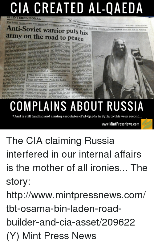 """fisk: CIA CREATED AL-QAEDA  TERNATIONAL.  The Saudi businessman who recruited mujahedin now uses them  Anti-Soviet warrior puts his  buildies erejecta in Sudan. Robert Fisk met him in  Aleemie  army on the road to peace  i """"What I lived in two years in Afghanistan,  I could not have lived in a hundred  years elsewhere,"""" said Osama Bin Laden  COMPLAINS ABOUT RUSSIA  *And is still funding and arming associates of al-Qaeda in Syria to this very second...  www.MintPressNews.com The CIA claiming Russia interfered in our internal affairs is the mother of all ironies...   The story: http://www.mintpressnews.com/tbt-osama-bin-laden-road-builder-and-cia-asset/209622 (Y) Mint Press News"""