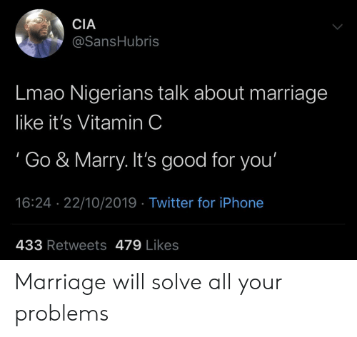 marry: CIA  @SansHubris  Lmao Nigerians talk about marriage  like it's Vitamin C  Go & Marry. It's good for you'  16:24 22/10/2019 Twitter for iPhone  433 Retweets 479 Likes Marriage will solve all your problems