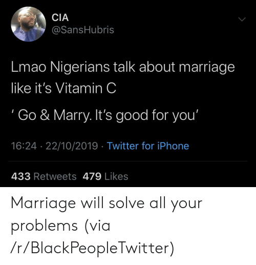 marry: CIA  @SansHubris  Lmao Nigerians talk about marriage  like it's Vitamin C  Go & Marry. It's good for you'  16:24 22/10/2019 Twitter for iPhone  433 Retweets 479 Likes Marriage will solve all your problems (via /r/BlackPeopleTwitter)