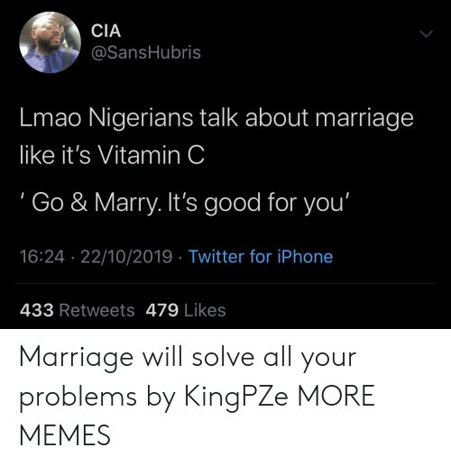 marry: CIA  @SansHubris  Lmao Nigerians talk about marriage  like it's Vitamin C  Go & Marry. It's good for you'  16:24 22/10/2019 Twitter for iPhone  433 Retweets 479 Likes Marriage will solve all your problems by KingPZe MORE MEMES