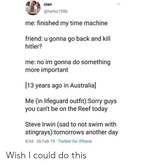 Steve Irwin: cian  @herbz1996  me: finished my time machine  friend: u gonna go back and kill  hitler?  me: no im gonna do something  more important  [13 years ago in Australia]  Me (in lifeguard outfit):Sorry guys  you can't be on the Reef today  Steve Irwin (sad to not swim with  stingrays):tomorrows another day  8:54 26 Feb 19 Twitter for iPhone Wish I could do this