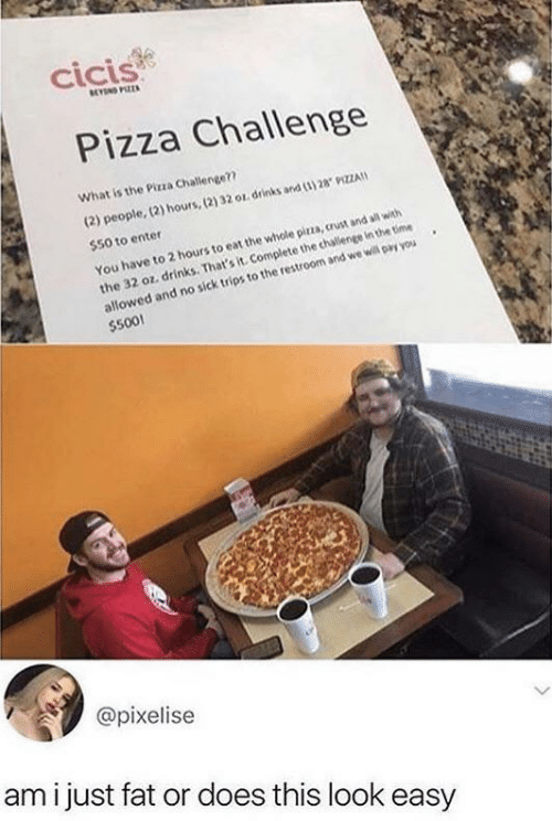 that's it: cicis  BEYN PIZZA  Pizza Challenge  What is the Pizza Challenge??  (2) people, (2) hours,(2) 32 or drinks and (3) 28 9IZZA  $50 to enter  the 32 oz. drinks. That's it. Complete the challenge in the time  allowed and no sick trips to the restroom and we will pay you  $500!  You have to 2 hours to eat the whole pirza, crust and all with  @pixelise  ami just fat or does this look easy