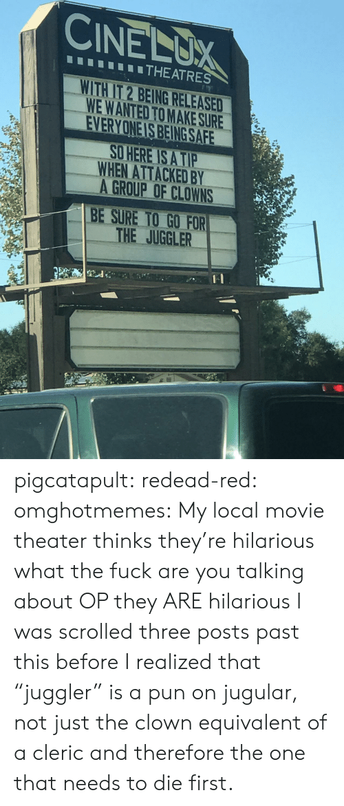 """Clowns: CINELUX  THEATRES  WITH IT 2 BEING RELEASED  WE WANTED TO MAKE SURE  EVERYONE IS BEING SAFE  O HERE IS A TIP  WHEN ATTACKED BY  A GROUP OF CLOWNS  BE SURE TO GO FOR  THE JUGGLER pigcatapult:  redead-red:  omghotmemes: My local movie theater thinks they're hilarious what the fuck are you talking about OP they ARE hilarious  I was scrolled three posts past this before I realized that """"juggler"""" is a pun on jugular, not just the clown equivalent of a cleric and therefore the one that needs to die first."""