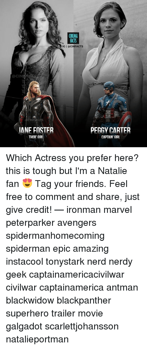 Friends, Memes, and Nerd: CINEMA  ACTS  IG I @CINFACTS  OCIN  CINFAG  JANE FOSTER  THOR' GIRI  PEGGY CARTER  CAPTAIN' GIRI Which Actress you prefer here? this is tough but I'm a Natalie fan 😍 Tag your friends. Feel free to comment and share, just give credit! — ironman marvel peterparker avengers spidermanhomecoming spiderman epic amazing instacool tonystark nerd nerdy geek captainamericacivilwar civilwar captainamerica antman blackwidow blackpanther superhero trailer movie galgadot scarlettjohansson natalieportman