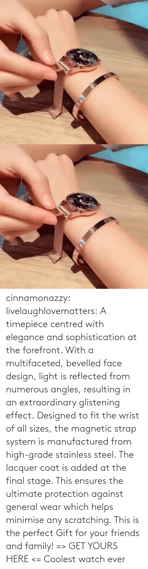 perfect: cinnamonazzy:  livelaughlovematters: A timepiece centred with elegance and sophistication at the forefront. With a multifaceted, bevelled face design, light is reflected from numerous angles, resulting in an extraordinary glistening effect. Designed to fit the wrist of all sizes, the magnetic strap system is manufactured from high-grade stainless steel. The lacquer coat is added at the final stage. This ensures the ultimate protection against general wear which helps minimise any scratching. This is the perfect Gift for your friends and family! => GET YOURS HERE <=    Coolest watch ever