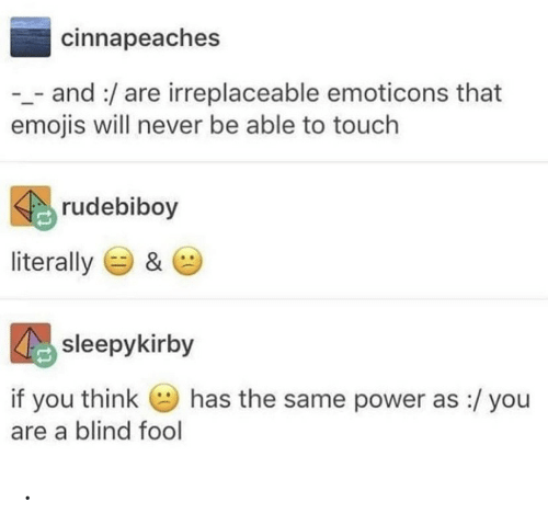 Emojis, Power, and Never: cinnapeaches  _and:/are irreplaceable emoticons that  emojis will never be able to touch  rudebiboy  literally  &  sleepykirby  has the same power as :/ you  if you think  are a blind fool .