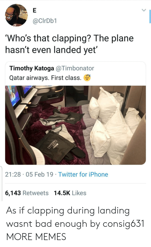 qatar airways: @CIrDb1  'Who's that clapping? The plane  nasnt even landed yet  Timothy Katoga @Timbonator  Qatar airways. First class.  21:28 05 Feb 19 Twitter for iPhone  6,143 Retweets 14.5K Likes As if clapping during landing wasnt bad enough by consig631 MORE MEMES