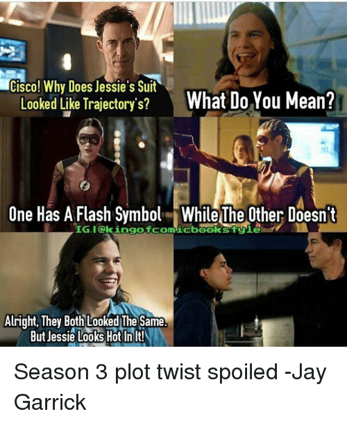 Doe, Jay, and Memes: Cisco! Why Does Jessie's Suit  What Do You Mean?  Looked Like Trajectory's?  One Has A Flash Symbol While The Other Doesnt  IG-I EkingofcomicbookstEnie  Alright, They Both Looked The Same  But Jessie Looks Hot In  It! Season 3 plot twist spoiled -Jay Garrick