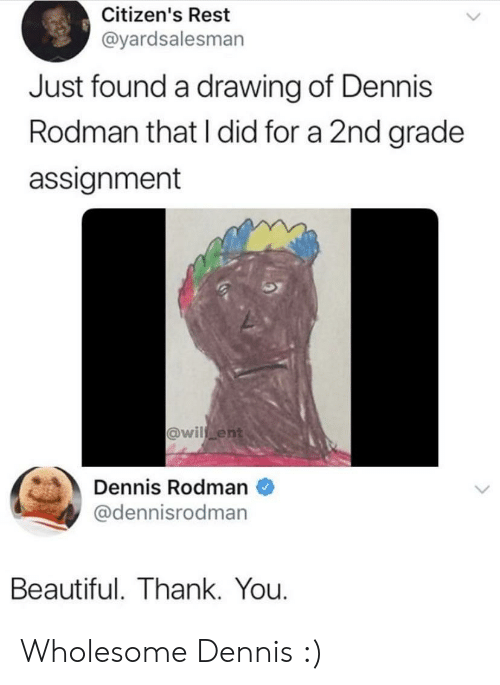 rodman: Citizen's Rest  @yardsalesman  Just found a drawing of Dennis  Rodman that I did for a 2nd grade  assignment  @wil ent  Dennis Rodman  @dennisrodman  Beautiful. Thank. You. Wholesome Dennis :)