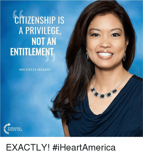 Memes, 🤖, and Usa: CITIZENSHIP IS  A PRIVILEGE  NOT AN  ENTITLEMENT  MICHELLE MALKIN  TURNING  POINT USA EXACTLY! #iHeartAmerica