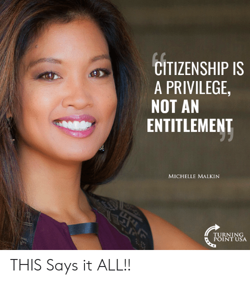entitlement: CITIZENSHIP IS  A PRIVILEGE  NOT AN  ENTITLEMENT  MICHELLE MALKIN  TURNING  POINT USA THIS Says it ALL!!