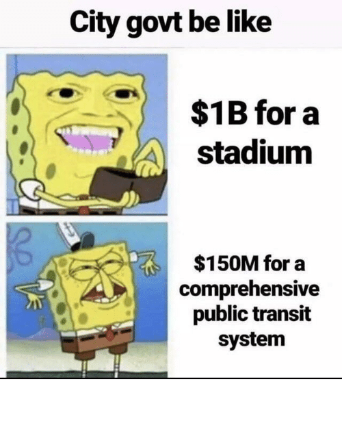 stadium: City govt be like  $1B for a  stadium  $150M for a  comprehensive  public transit  system City Government