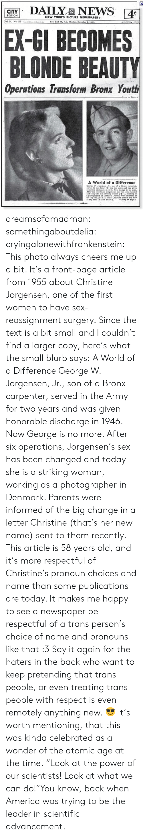 """America, Parents, and Respect: CITY  NEW YORK'S PICTURE NEWSPAPER  EX-GI BECOMES  BLONDE BEAUTY  Operations Transform Bronx Youth  A World of a Difference  Geare W  wrved in the ArmY A] fr twe yeags and as dves  loralle discharge in İNL New Gerga ls mere.  atal leday ate s  a photegnaher in Denrk Parents were  in a eter Christine (thats dreamsofamadman: somethingaboutdelia:  cryingalonewithfrankenstein:  This photo always cheers me up a bit. It's a front-page article from 1955 about Christine Jorgensen, one of the first women to have sex-reassignment surgery. Since the text is a bit small and I couldn't find a larger copy, here's what the small blurb says: A World of a Difference  George W. Jorgensen, Jr., son of a Bronx carpenter, served in the Army for two years and was given honorable discharge in 1946. Now George is no more. After six operations, Jorgensen's sex has been changed and today she is a striking woman, working as a photographer in Denmark. Parents were informed of the big change in a letter Christine (that's her new name) sent to them recently.  This article is 58 years old, and it's more respectful of Christine's pronoun choices and name than some publications are today. It makes me happy to see a newspaper be respectful of a trans person's choice of name and pronouns like that :3  Say it again for the haters in the back who want to keep pretending that trans people, or even treating trans people with respect is even remotely anything new. 😎  It's worth mentioning, that this was kinda celebrated as a wonder of the atomic age at the time.""""Look at the power of our scientists! Look at what we can do!""""You know, back when America was trying to be the leader in scientific advancement."""