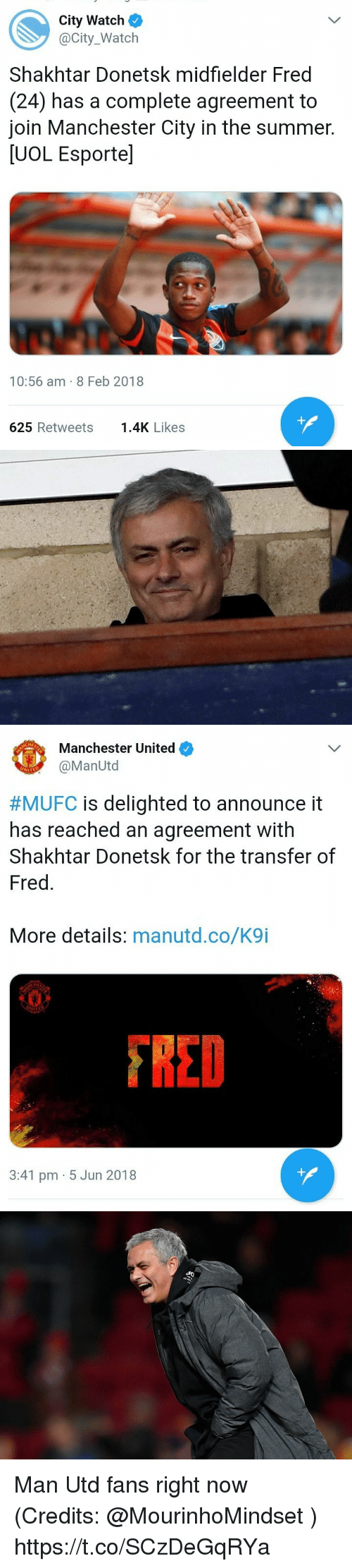 Memes, Manchester United, and Summer: City Watch  @City_Watch  Shakhtar Donetsk midfielder Fred  (24) has a complete agreement to  join Manchester City in the summer.  [UOL Esporte]  10:56 am- 8 Feb 2018  625 Retweets1.4K Likes   Manchester United  @ManUtd  NIT  #MUFC is delighted to announce it  has reached an agreement with  Shakhtar Donetsk for the transfer of  Fred.  More details: manutd.co/K9i  FRED  3:41 pm 5 Jun 2018 Man Utd fans right now (Credits: @MourinhoMindset ) https://t.co/SCzDeGqRYa