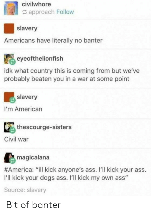 """Kick Your Ass: civilwhore  approach Follow  slavery  Americans have literally no banter  eyeofthelionfish  idk what country this is coming from but we've  probably beaten you in a war at some point  slavery  I'm American  thescourge-sisters  Civil war  magicalana  #America: """"ill kick anyone's ass. I'll kick your ass.  I'll kick your dogs ass. I'll kick my own ass""""  Source: slavery Bit of banter"""