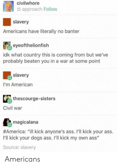 "America, Ass, and Dogs: civilwhore  G approach Follow  slavery  Americans have literally no banter  eyeofthelionfish  idk what country this is coming from but we've  probably beaten you in a war at some point  slavery  I'm American  thescourge-sisters  Civil war  magicalana  #America: ""ill kick anyone's ass. I'll kick your ass.  I'll kick your dogs ass. I'lI kick my own ass""  Source: slavery Americans"