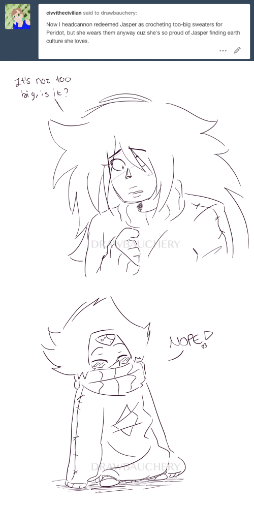 Earth, Proud, and Peridot: civvithecivilian said to drawbauchery:  Now I headcannon redeemed Jasper as crocheting too-big sweaters for  Peridot, but she wears them anyway cuz she's so proud of Jasper finding earth  culture she loves.   t's not to