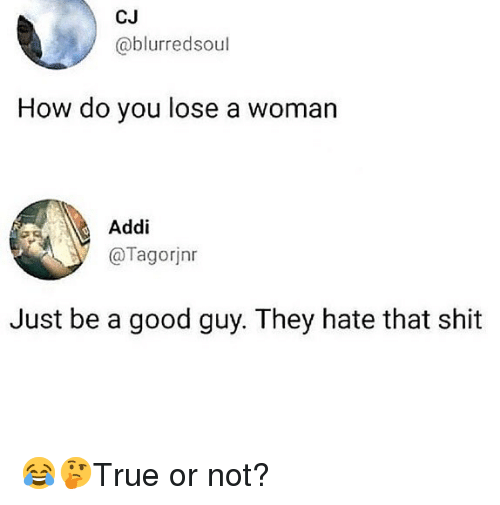 Memes, Shit, and Good: CJ  @blurredsoul  How do you lose a woman  Addi  @Tagorjnr  Just be a good guy. They hate that shit 😂🤔True or not?