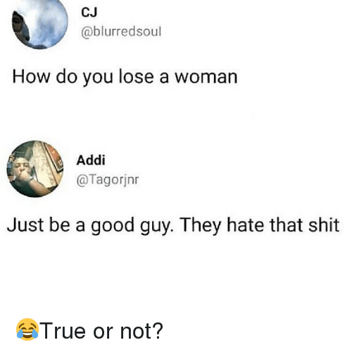 Memes, Shit, and Good: CJ  @blurredsoul  How do you lose a woman  Addi  @Tagorjnr  Just be a good guy. They hate that shit 😂True or not?